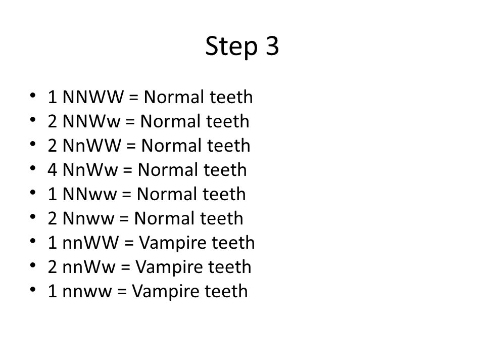 Step 3 1 NNWW = Normal teeth 2 NNWw = Normal teeth 2 NnWW = Normal teeth 4 NnWw = Normal teeth 1 NNww = Normal teeth 2 Nnww = Normal teeth 1 nnWW = Vampire teeth 2 nnWw = Vampire teeth 1 nnww = Vampire teeth