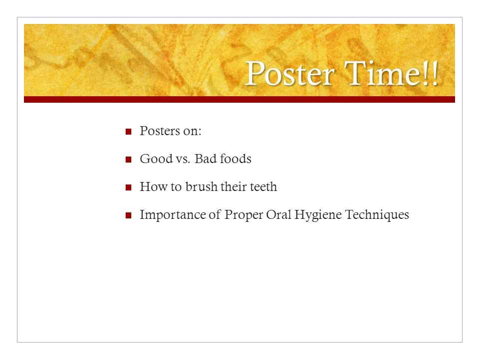 Poster Time!! Posters on: Good vs. Bad foods How to brush their teeth Importance of Proper Oral Hygiene Techniques