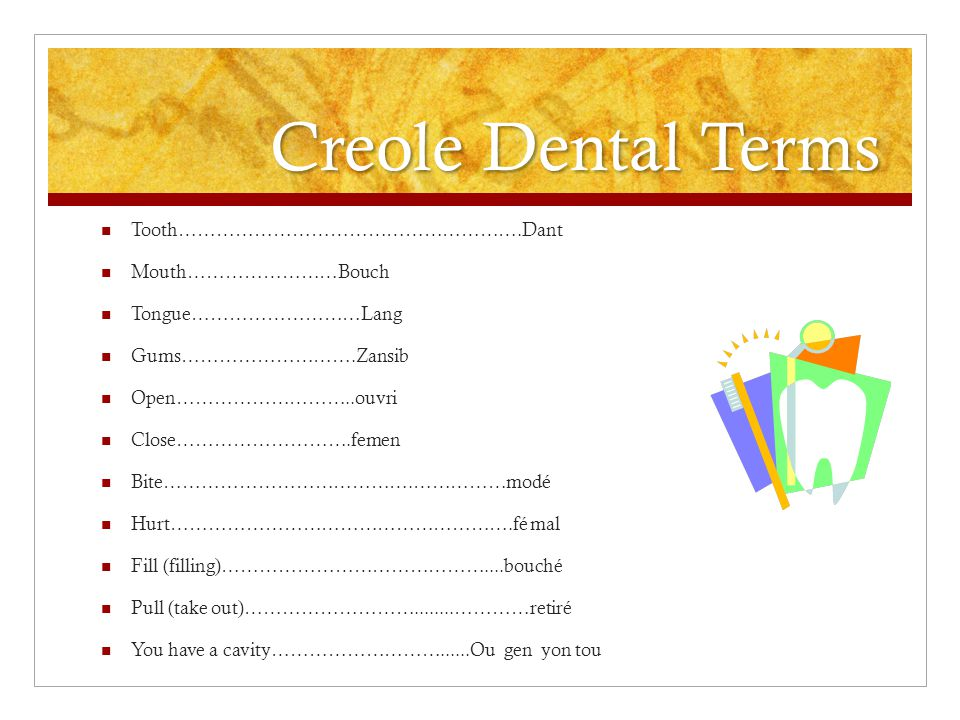 Tooth……………………………………………….Dant Mouth……………………Bouch Tongue………………………Lang Gums……………………….Zansib Open………………………..ouvri Close……………………….femen Bite………………………………….…