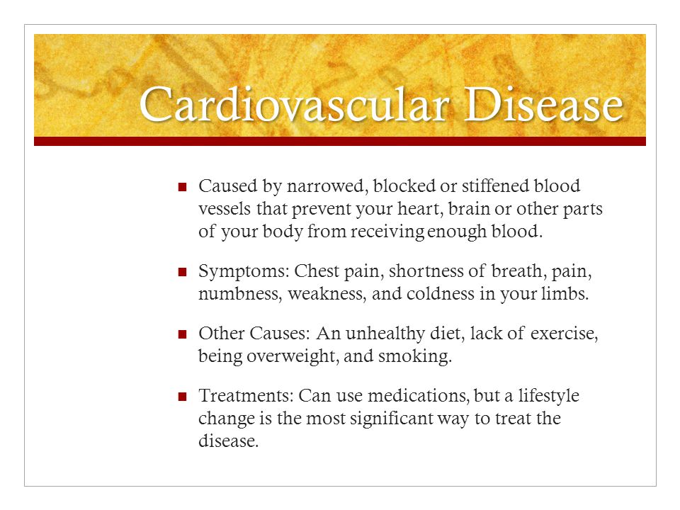 Cardiovascular Disease Caused by narrowed, blocked or stiffened blood vessels that prevent your heart, brain or other parts of your body from receivin