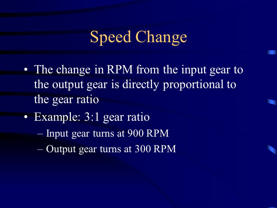 Speed Change The change in RPM from the input gear to the output gear is directly proportional to the gear ratio Example: 3:1 gear ratio –Input gear t