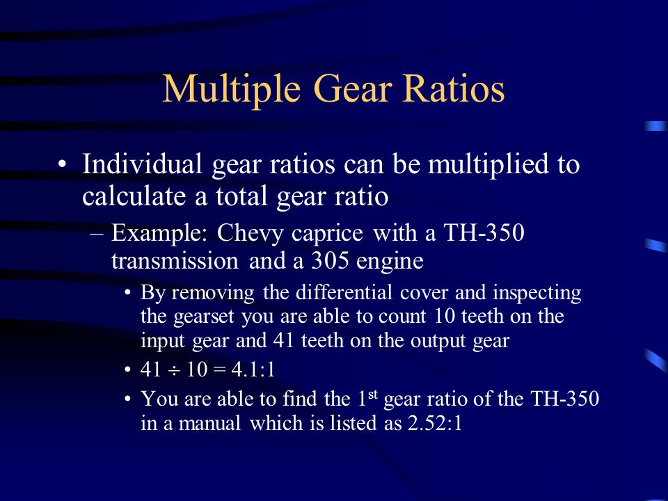 Multiple Gear Ratios Individual gear ratios can be multiplied to calculate a total gear ratio –Example: Chevy caprice with a TH-350 transmission and a