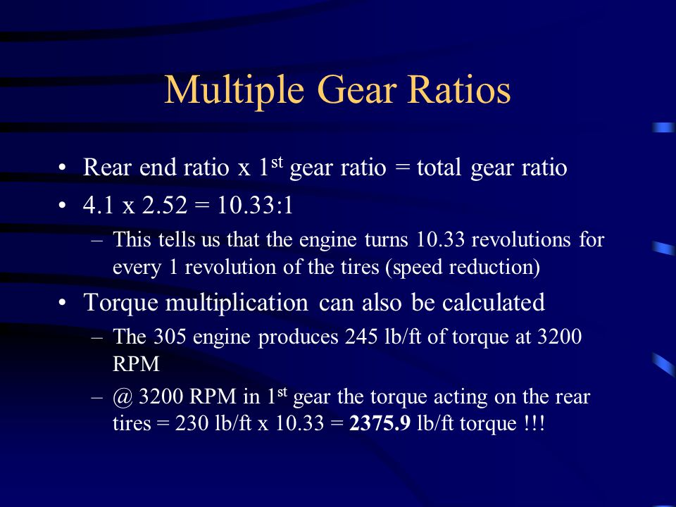 Multiple Gear Ratios Rear end ratio x 1 st gear ratio = total gear ratio 4.1 x 2.52 = 10.33:1 –This tells us that the engine turns 10.33 revolutions f