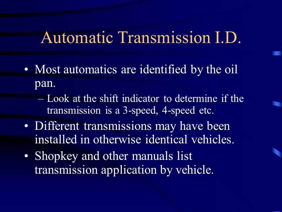 Automatic Transmission I.D. Most automatics are identified by the oil pan. –Look at the shift indicator to determine if the transmission is a 3-speed,