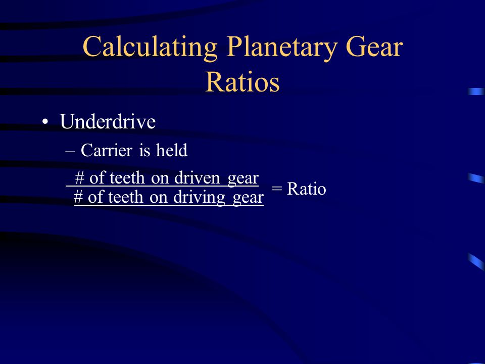 Calculating Planetary Gear Ratios Underdrive –Carrier is held # of teeth on driven gear = Ratio # of teeth on driving gear