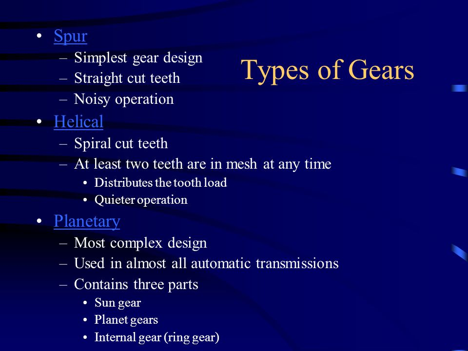 Types of Gears Spur –Simplest gear design –Straight cut teeth –Noisy operation Helical –Spiral cut teeth –At least two teeth are in mesh at any time D