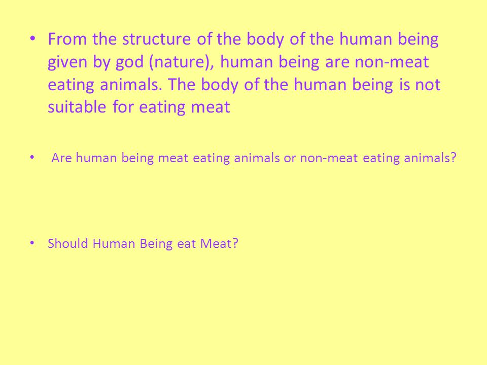 From the structure of the body of the human being given by god (nature), human being are non-meat eating animals. The body of the human being is not s