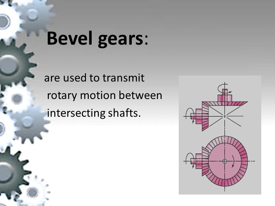 Bevel gears: are used to transmit rotary motion between intersecting shafts.
