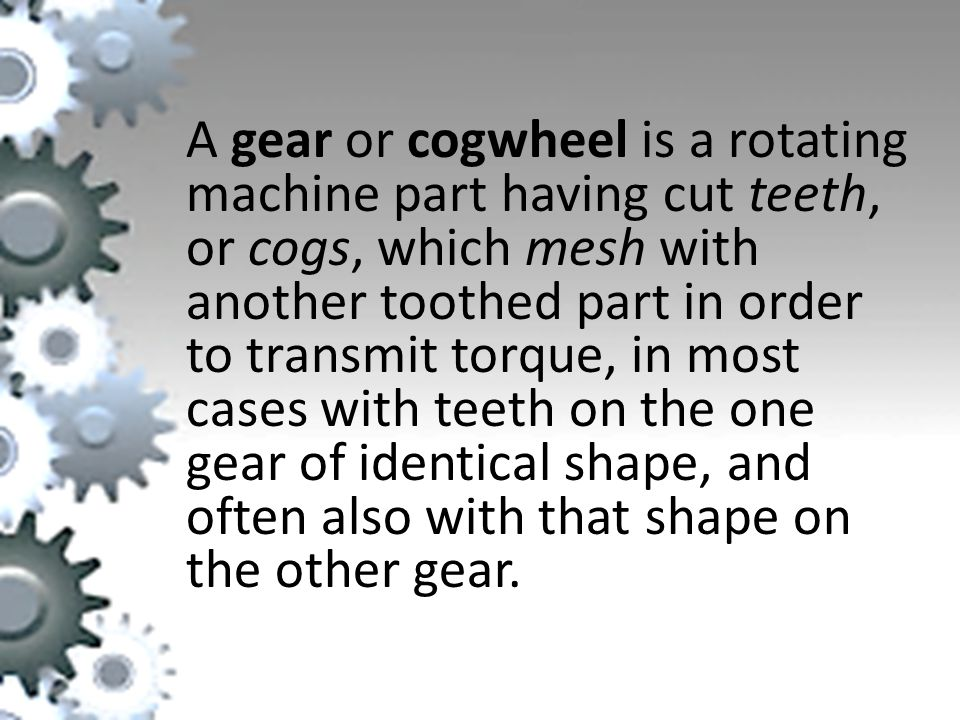 A gear or cogwheel is a rotating machine part having cut teeth, or cogs, which mesh with another toothed part in order to transmit torque, in most cases with teeth on the one gear of identical shape, and often also with that shape on the other gear.