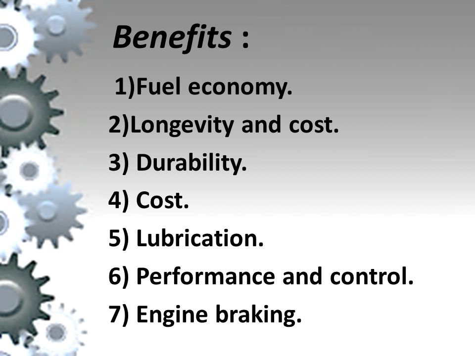 Benefits : 1)Fuel economy.2)Longevity and cost. 3) Durability.