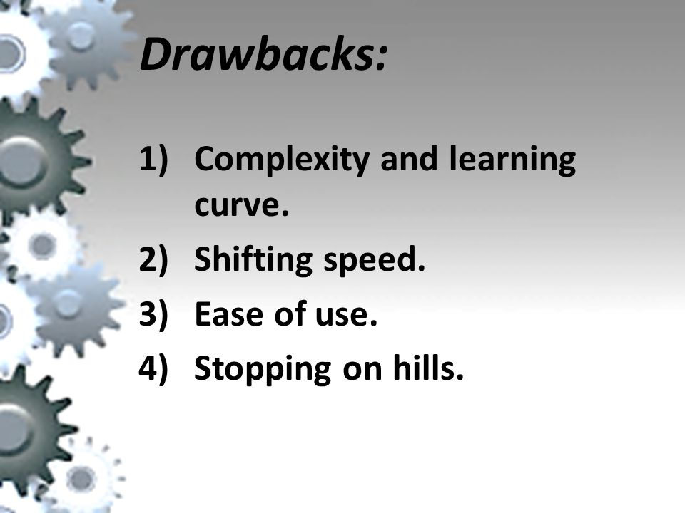 Drawbacks: 1)Complexity and learning curve. 2)Shifting speed. 3)Ease of use. 4)Stopping on hills.