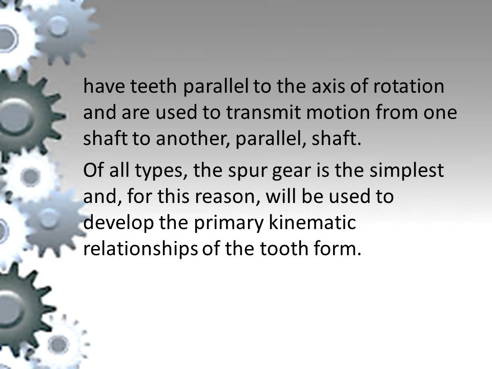 have teeth parallel to the axis of rotation and are used to transmit motion from one shaft to another, parallel, shaft.
