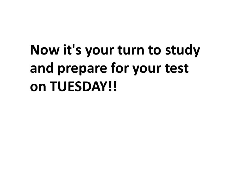 Now it's your turn to study and prepare for your test on TUESDAY!!