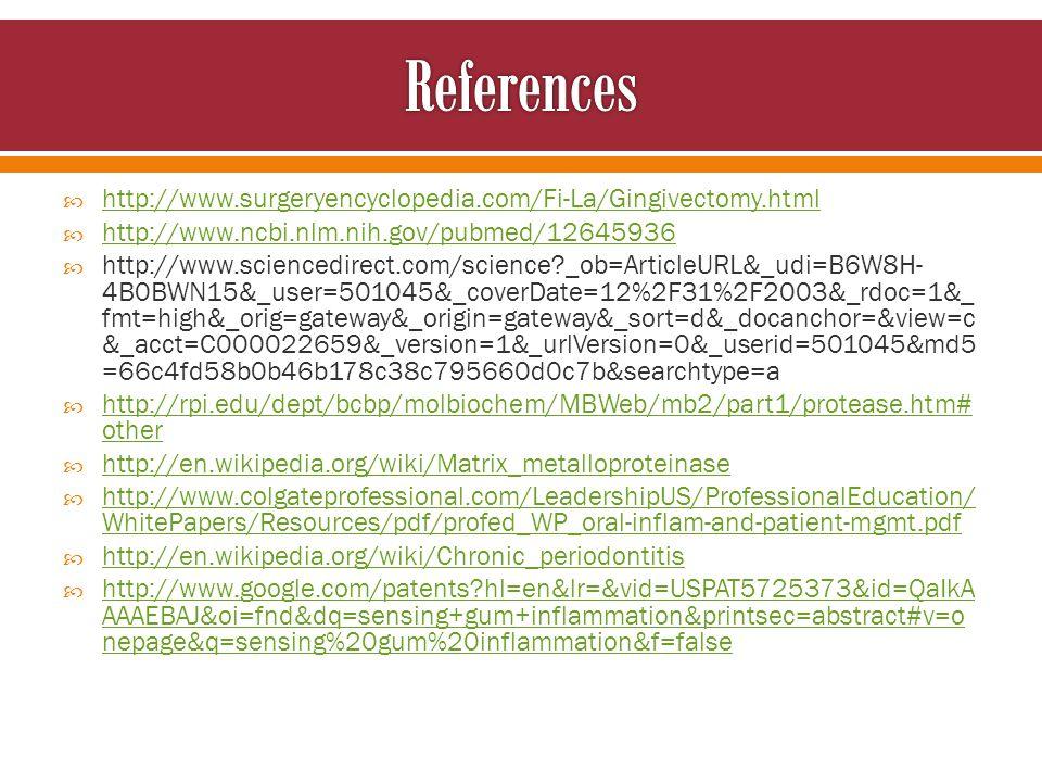 http://www.surgeryencyclopedia.com/Fi-La/Gingivectomy.html http://www.ncbi.nlm.nih.gov/pubmed/12645936 http://www.sciencedirect.com/science _ob=ArticleURL&_udi=B6W8H- 4B0BWN15&_user=501045&_coverDate=12%2F31%2F2003&_rdoc=1&_ fmt=high&_orig=gateway&_origin=gateway&_sort=d&_docanchor=&view=c &_acct=C000022659&_version=1&_urlVersion=0&_userid=501045&md5 =66c4fd58b0b46b178c38c795660d0c7b&searchtype=a http://rpi.edu/dept/bcbp/molbiochem/MBWeb/mb2/part1/protease.htm# other http://rpi.edu/dept/bcbp/molbiochem/MBWeb/mb2/part1/protease.htm# other http://en.wikipedia.org/wiki/Matrix_metalloproteinase http://www.colgateprofessional.com/LeadershipUS/ProfessionalEducation/ WhitePapers/Resources/pdf/profed_WP_oral-inflam-and-patient-mgmt.pdf http://www.colgateprofessional.com/LeadershipUS/ProfessionalEducation/ WhitePapers/Resources/pdf/profed_WP_oral-inflam-and-patient-mgmt.pdf http://en.wikipedia.org/wiki/Chronic_periodontitis http://www.google.com/patents hl=en&lr=&vid=USPAT5725373&id=QaIkA AAAEBAJ&oi=fnd&dq=sensing+gum+inflammation&printsec=abstract#v=o nepage&q=sensing%20gum%20inflammation&f=false http://www.google.com/patents hl=en&lr=&vid=USPAT5725373&id=QaIkA AAAEBAJ&oi=fnd&dq=sensing+gum+inflammation&printsec=abstract#v=o nepage&q=sensing%20gum%20inflammation&f=false