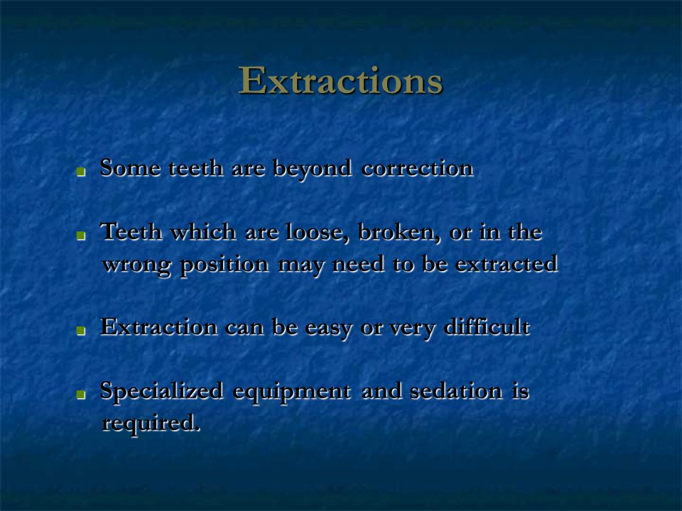 Extractions Some teeth are beyond correction Some teeth are beyond correction Teeth which are loose, broken, or in the Teeth which are loose, broken, or in the wrong position may need to be extracted wrong position may need to be extracted Extraction can be easy or very difficult Extraction can be easy or very difficult Specialized equipment and sedation is Specialized equipment and sedation is required.