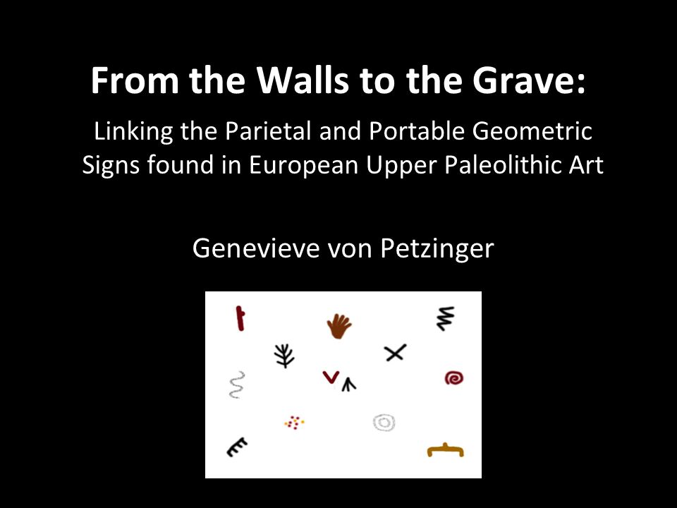 From the Walls to the Grave: Linking the Parietal and Portable Geometric Signs found in European Upper Paleolithic Art Genevieve von Petzinger