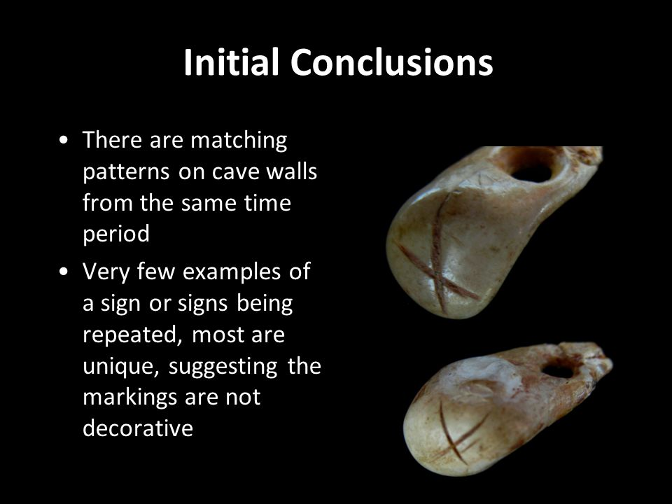 Initial Conclusions There are matching patterns on cave walls from the same time period Very few examples of a sign or signs being repeated, most are unique, suggesting the markings are not decorative