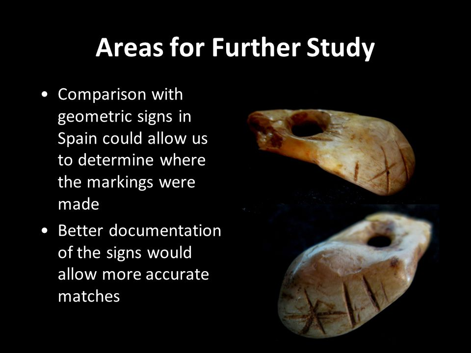 Areas for Further Study Comparison with geometric signs in Spain could allow us to determine where the markings were made Better documentation of the signs would allow more accurate matches