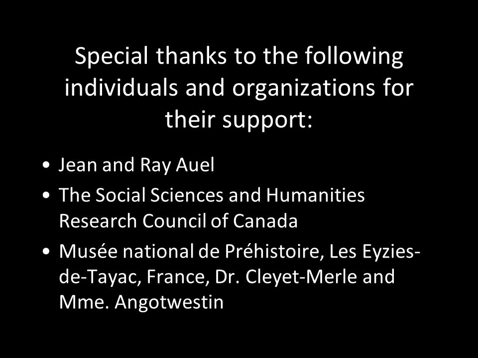 Special thanks to the following individuals and organizations for their support: Jean and Ray Auel The Social Sciences and Humanities Research Council of Canada Musée national de Préhistoire, Les Eyzies- de-Tayac, France, Dr.