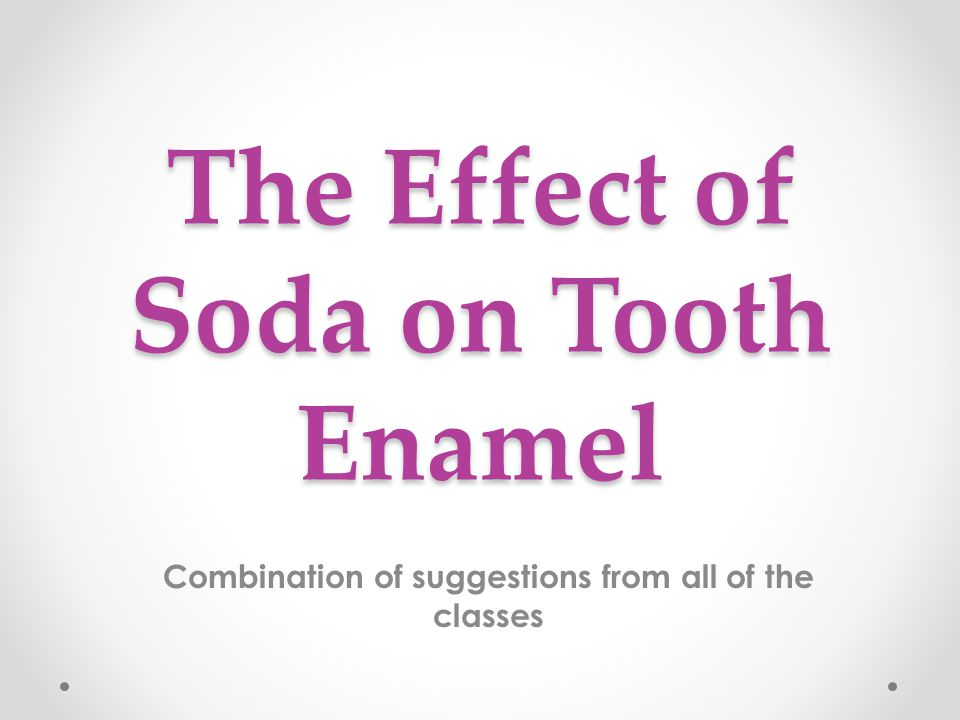 The Effect of Soda on Tooth Enamel Combination of suggestions from all of the classes