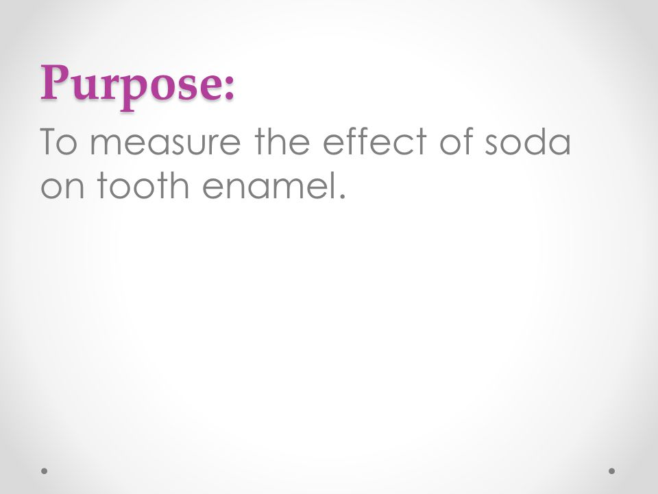 Purpose: To measure the effect of soda on tooth enamel.