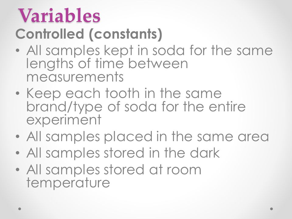 Variables Controlled (constants) All samples kept in soda for the same lengths of time between measurements Keep each tooth in the same brand/type of