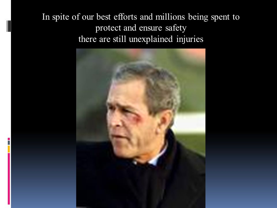 In spite of our best efforts and millions being spent to protect and ensure safety there are still unexplained injuries