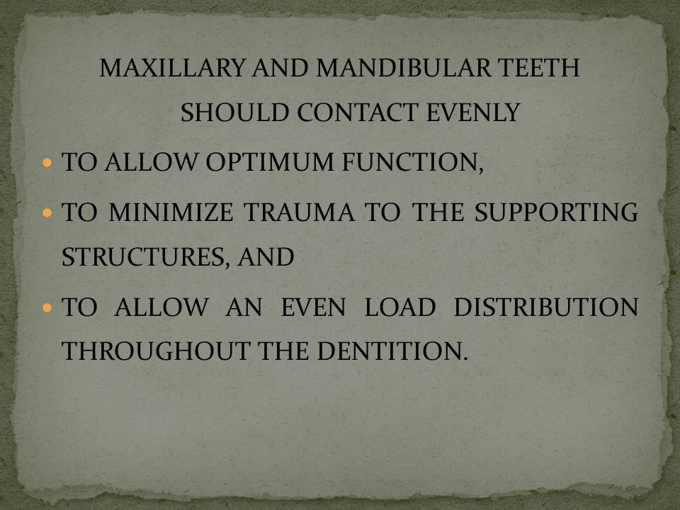 MAXILLARY AND MANDIBULAR TEETH SHOULD CONTACT EVENLY TO ALLOW OPTIMUM FUNCTION, TO MINIMIZE TRAUMA TO THE SUPPORTING STRUCTURES, AND TO ALLOW AN EVEN