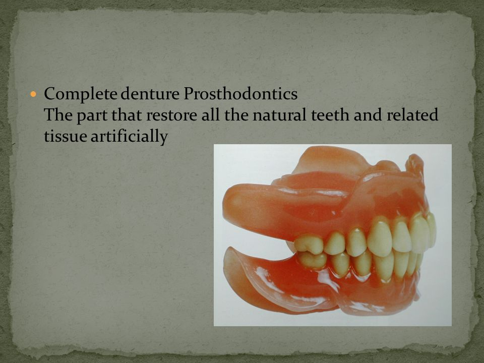 Complete denture Prosthodontics The part that restore all the natural teeth and related tissue artificially