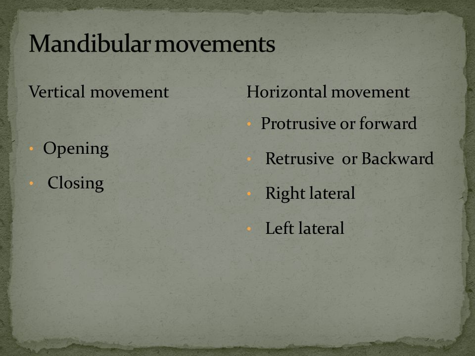 Vertical movement Opening Closing Horizontal movement Protrusive or forward Retrusive or Backward Right lateral Left lateral