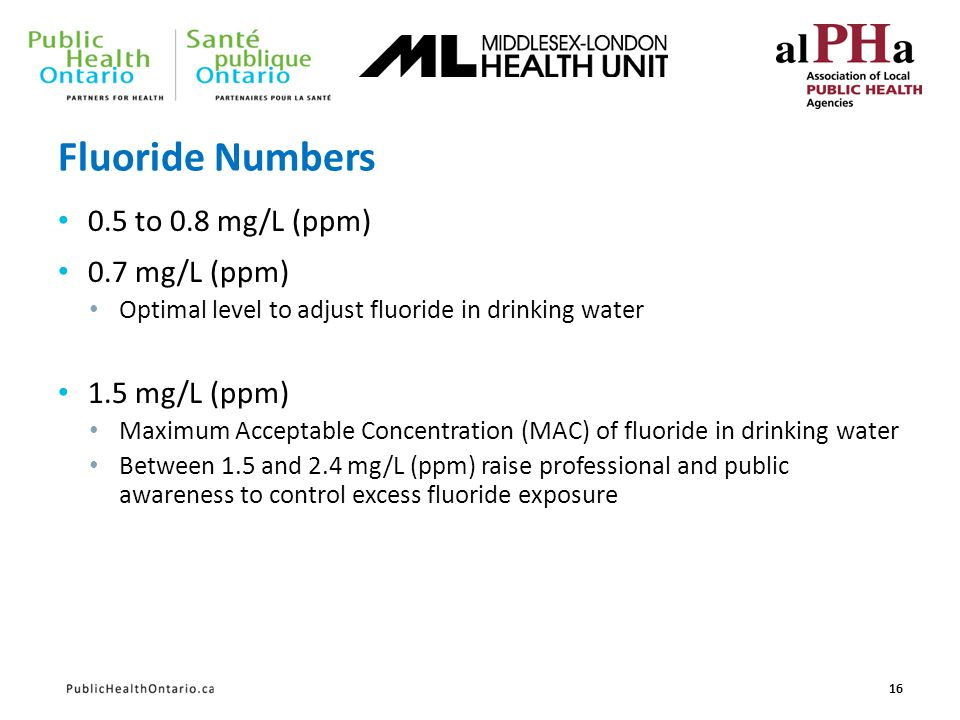 Fluoride Numbers 0.5 to 0.8 mg/L (ppm) 0.7 mg/L (ppm) Optimal level to adjust fluoride in drinking water 1.5 mg/L (ppm) Maximum Acceptable Concentrati