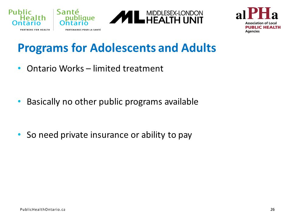 Programs for Adolescents and Adults Ontario Works – limited treatment Basically no other public programs available So need private insurance or abilit