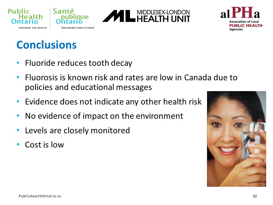 Conclusions Fluoride reduces tooth decay Fluorosis is known risk and rates are low in Canada due to policies and educational messages Evidence does no