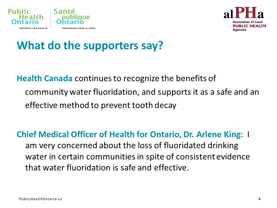 What do the supporters say? Health Canada continues to recognize the benefits of community water fluoridation, and supports it as a safe and an effect
