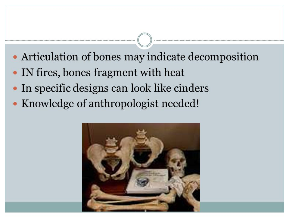 Articulation of bones may indicate decomposition IN fires, bones fragment with heat In specific designs can look like cinders Knowledge of anthropologist needed!