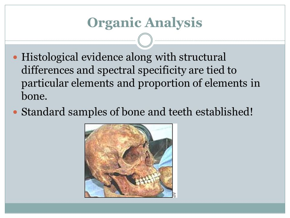 Organic Analysis Histological evidence along with structural differences and spectral specificity are tied to particular elements and proportion of elements in bone.