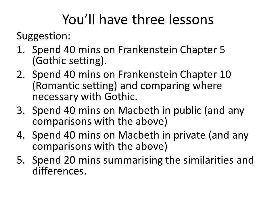 Youll have three lessons Suggestion: 1.Spend 40 mins on Frankenstein Chapter 5 (Gothic setting).