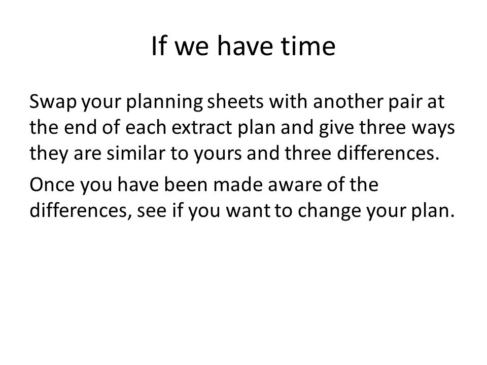 If we have time Swap your planning sheets with another pair at the end of each extract plan and give three ways they are similar to yours and three differences.