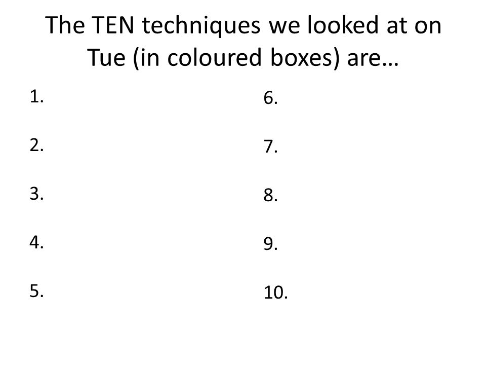 The TEN techniques we looked at on Tue (in coloured boxes) are… 1. 2. 3. 4. 5. 6. 7. 8. 9. 10.