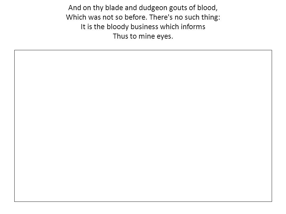 And on thy blade and dudgeon gouts of blood, Which was not so before.