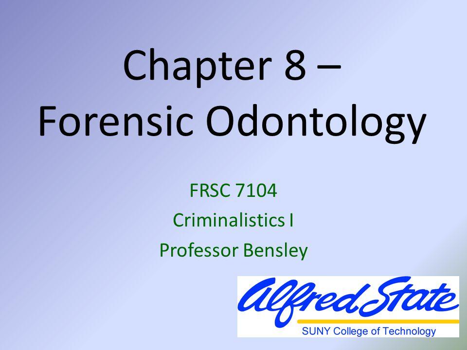 Chapter 8 – Forensic Odontology FRSC 7104 Criminalistics I Professor Bensley