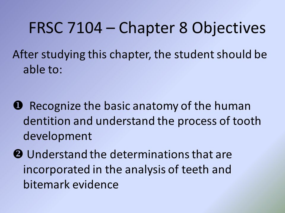 FRSC 7104 – Chapter 8 Objectives After studying this chapter, the student should be able to: Recognize the basic anatomy of the human dentition and un