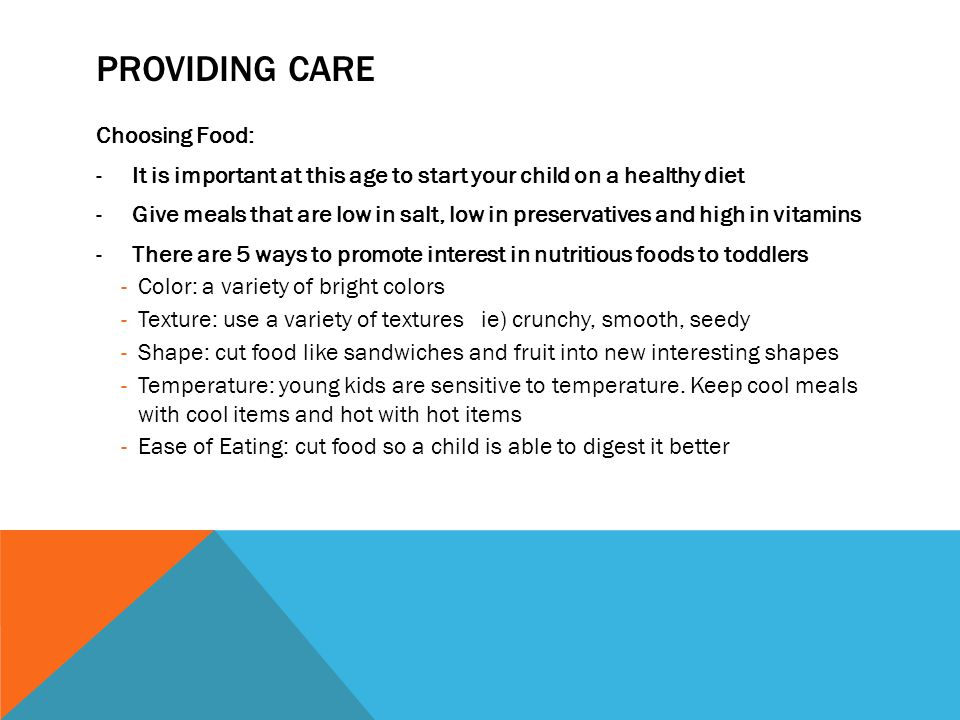 PROVIDING CARE Choosing Food: -It is important at this age to start your child on a healthy diet -Give meals that are low in salt, low in preservative