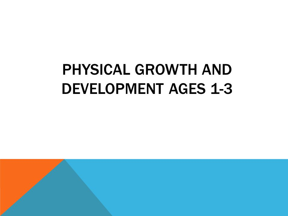 PHYSICAL GROWTH AND DEVELOPMENT AGES 1-3