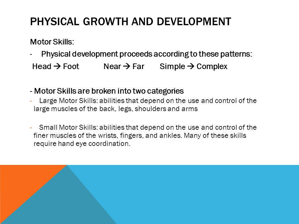 PHYSICAL GROWTH AND DEVELOPMENT Motor Skills: -Physical development proceeds according to these patterns: Head Foot Near Far Simple Complex - Motor Sk