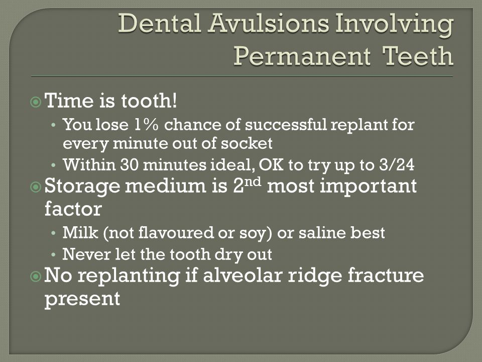 Never reimplant a primary tooth For near avulsions, if the tooth is interfering with bite or risk of being swallowed/aspirated, extract it