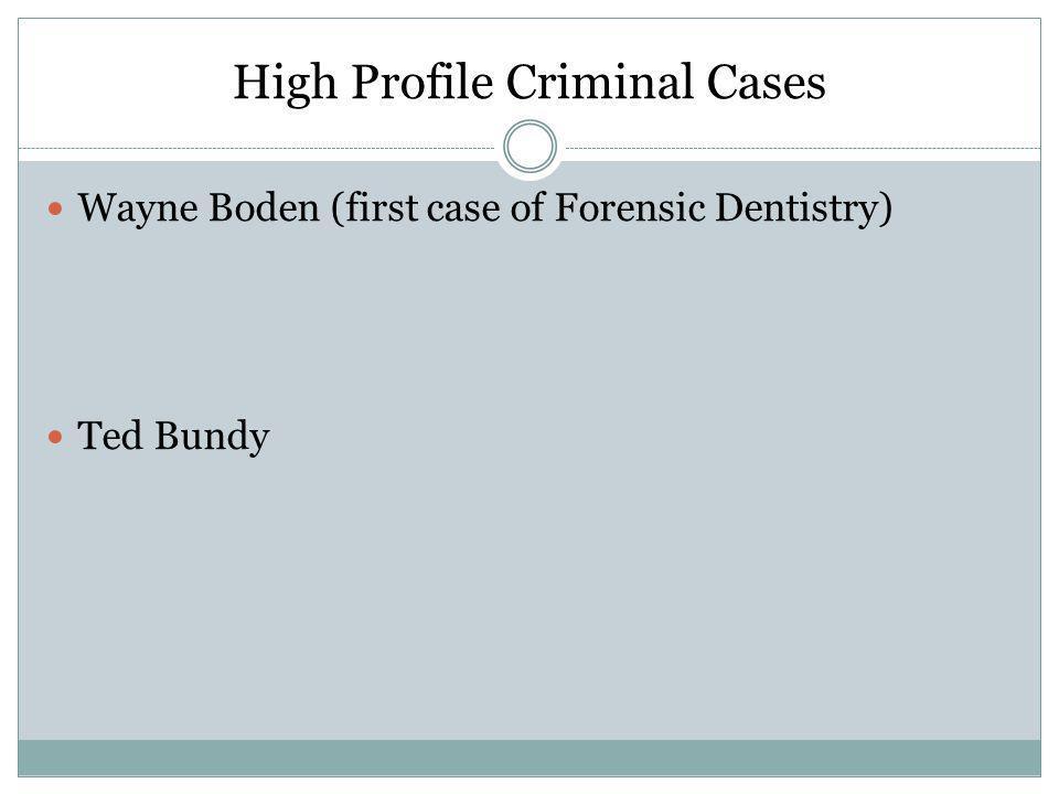 High Profile Criminal Cases Wayne Boden (first case of Forensic Dentistry) Ted Bundy