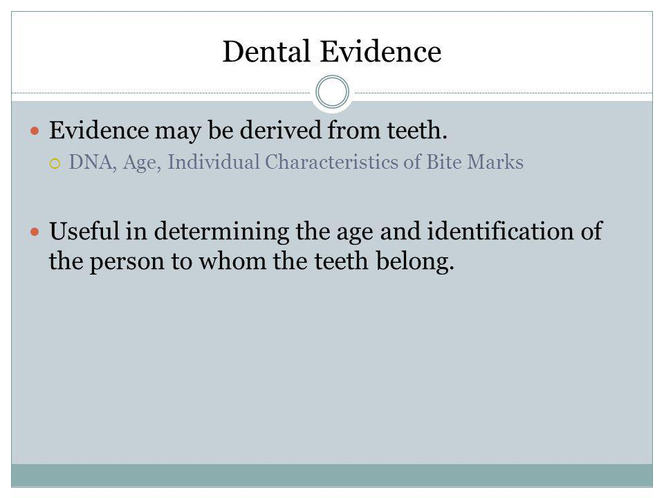 Dental Evidence Evidence may be derived from teeth. DNA, Age, Individual Characteristics of Bite Marks Useful in determining the age and identificatio