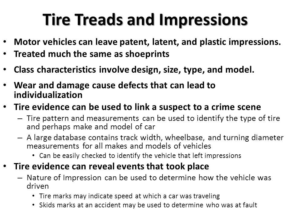 Tire Treads and Impressions Motor vehicles can leave patent, latent, and plastic impressions. Treated much the same as shoeprints Class characteristic