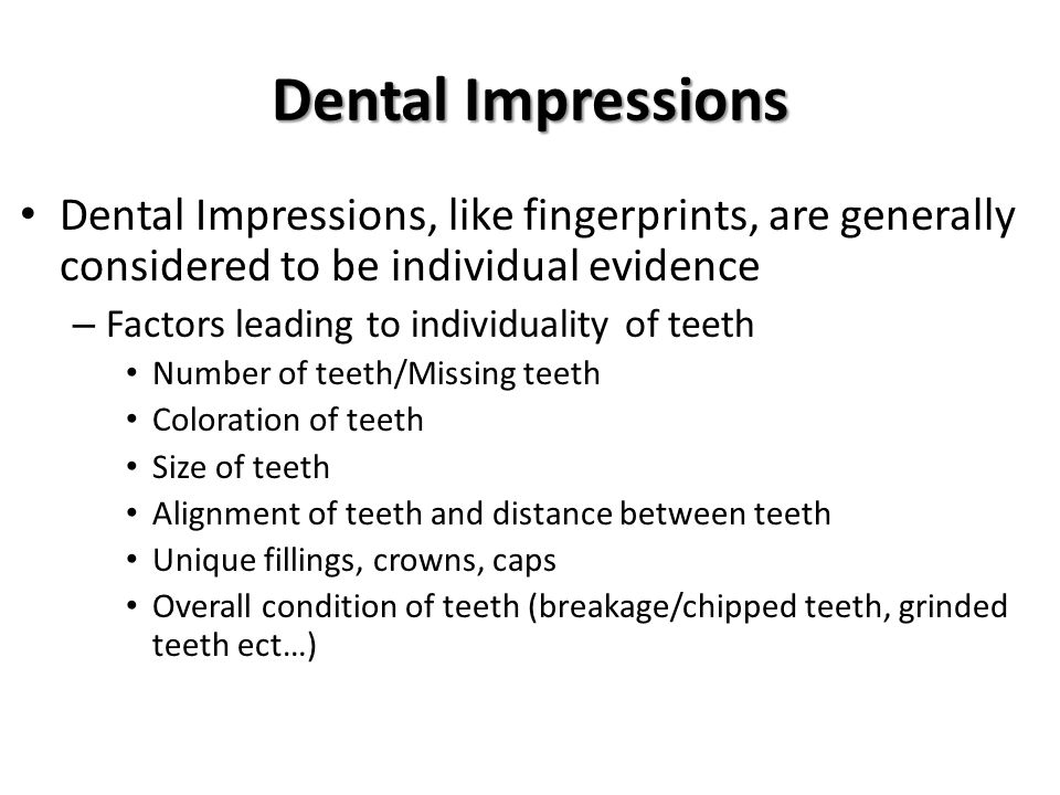 Dental Impressions Dental Impressions, like fingerprints, are generally considered to be individual evidence – Factors leading to individuality of tee